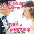 取材 那須塩原市結婚サポートセンター【無料】自治体運営の縁結び事業